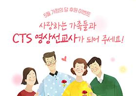 [5월 가정의달 후원 이벤트] 사랑하는 가족들과 CTS 영상선교사가 되어 주세요!